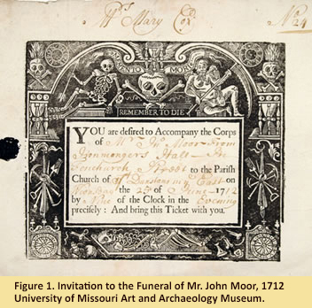 "Invitation to the Funeral of Mr. John Moor - 1712, (2006.7) Gilbreath-McLorn Museum Fund, University of Missouri, Art and Archaeology Museum, Online Exhibit, ""Final Farewell: The Culture of Death and the Afterlife."" http://maa.missouri.edu/exhibitions/finalfarewell/memento2.html."