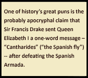 "Sidebar text: One of history's great puns is the probably apocryphal claim that Sir Francis Drake sent Queen Elizabeth I a one-word message – ""Cantharides"" (""the Spanish fly"") -- after defeating the Spanish Armada."