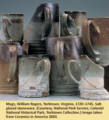 Mugs, William Rogers, Yorktown, Virginia, 1720–1745. Salt-glazed stoneware. (Courtesy, National Park Service, Colonial National Historical Park, Yorktown Collection.) Image taken from Ceramics in America 2004.