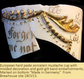 "European hard paste porcelain mustache cup with molded decoration and gold gilt band embellishments, with the words ""Forget me not"" on the side. From the Brewhouse site, 18CV13."